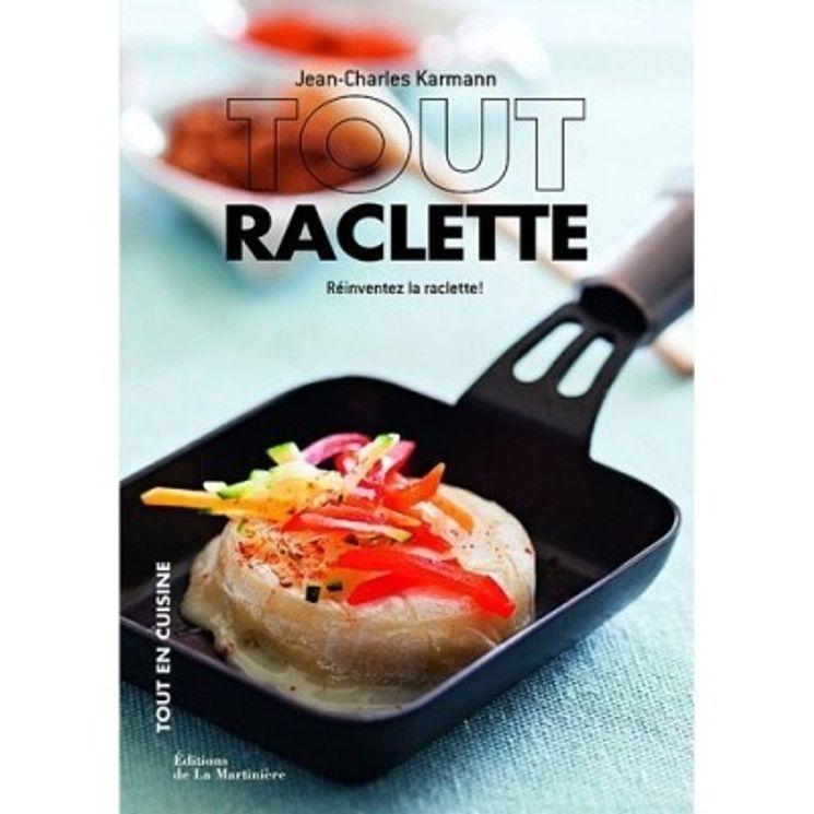 TOUT RACLETTE : REINVENTEZ LA RACLETTE - LA MARTINIERE